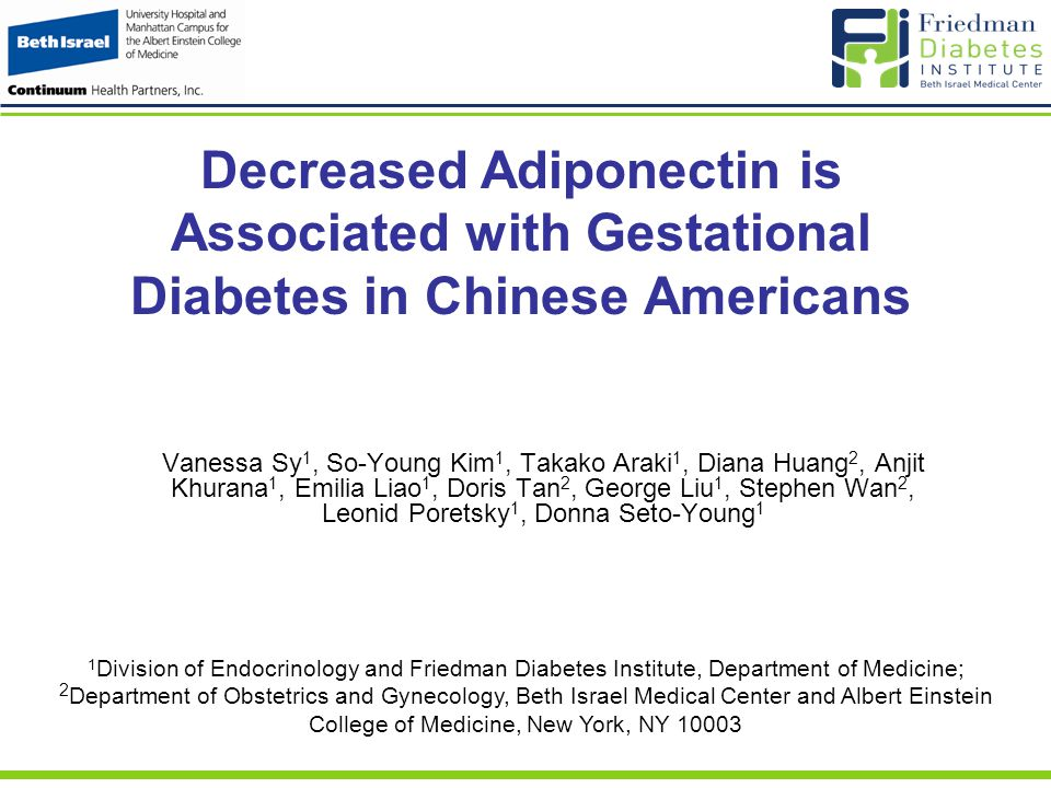 Decreased Adiponectin is Associated with Gestational Diabetes in Chinese Americans Vanessa Sy 1, So-Young Kim 1, Takako Araki 1, Diana Huang 2, Anjit Khurana 1, Emilia Liao 1, Doris Tan 2, George Liu 1, Stephen Wan 2, Leonid Poretsky 1, Donna Seto-Young 1 1 Division of Endocrinology and Friedman Diabetes Institute, Department of Medicine; 2 Department of Obstetrics and Gynecology, Beth Israel Medical Center and Albert Einstein College of Medicine, New York, NY 10003