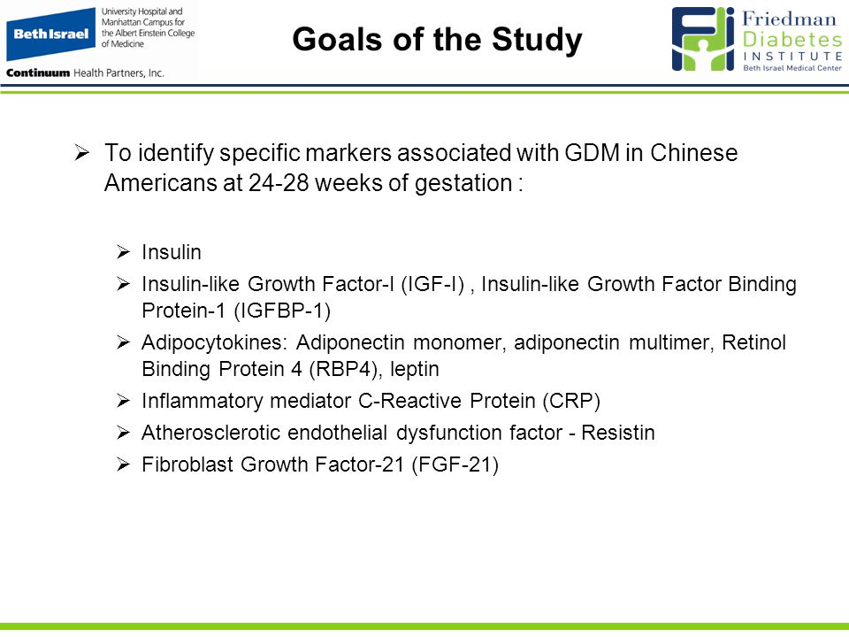 Goals of the Study  To identify specific markers associated with GDM in Chinese Americans at 24-28 weeks of gestation :  Insulin  Insulin-like Growth Factor-I (IGF-I), Insulin-like Growth Factor Binding Protein-1 (IGFBP-1)  Adipocytokines: Adiponectin monomer, adiponectin multimer, Retinol Binding Protein 4 (RBP4), leptin  Inflammatory mediator C-Reactive Protein (CRP)  Atherosclerotic endothelial dysfunction factor - Resistin  Fibroblast Growth Factor-21 (FGF-21)