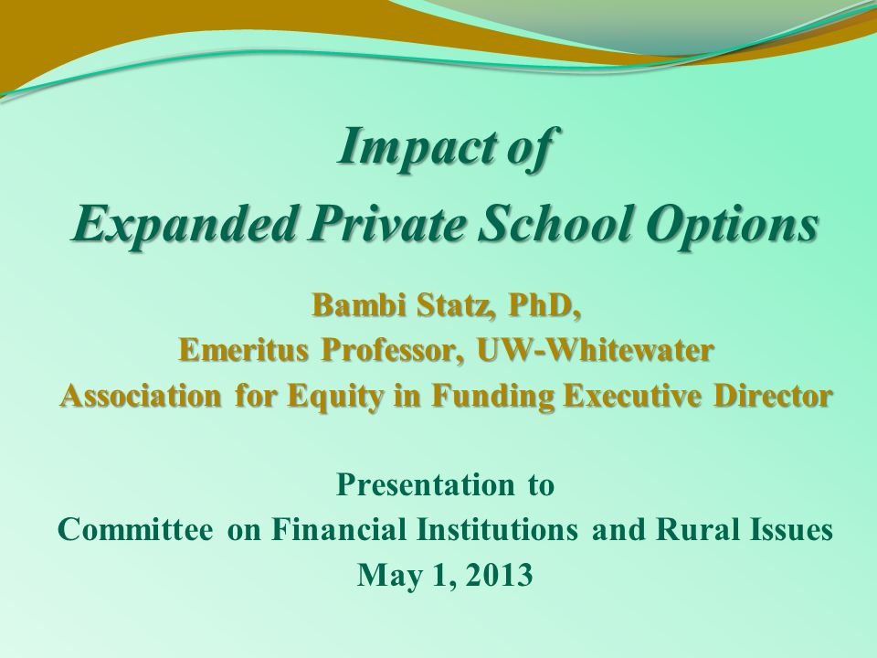 Impact of Expanded Private School Options Bambi Statz, PhD, Emeritus Professor, UW-Whitewater Association for Equity in Funding Executive Director Presentation to Committee on Financial Institutions and Rural Issues May 1, 2013