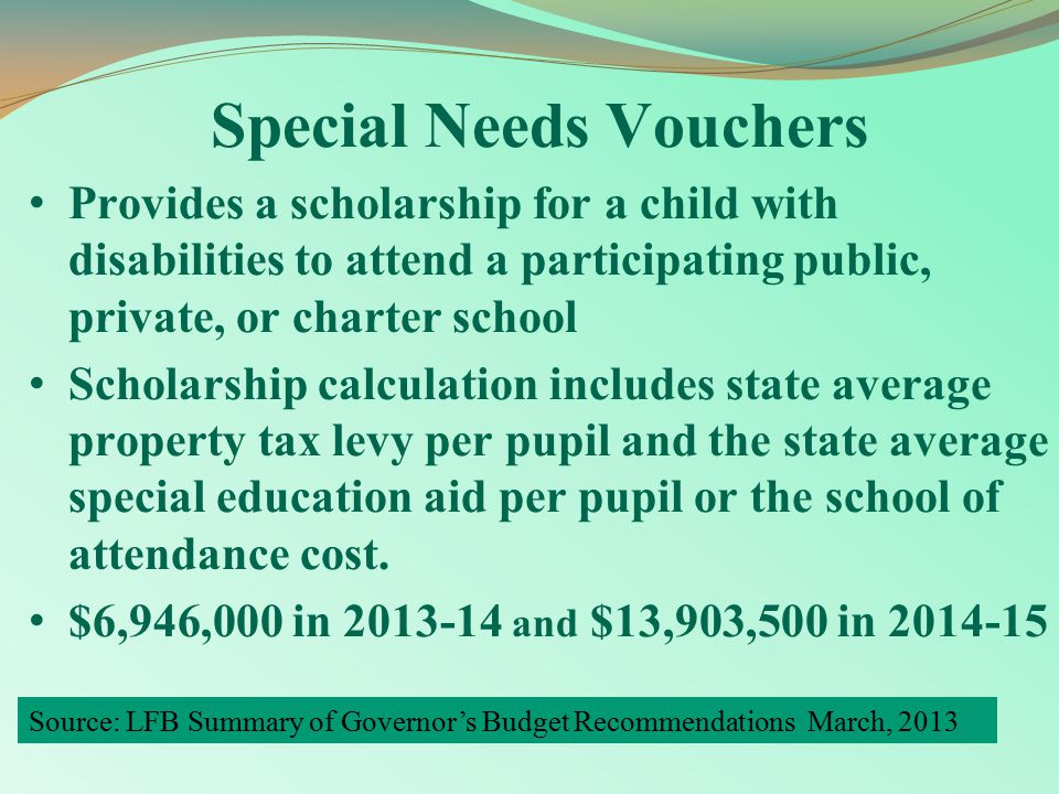 Special Needs Vouchers Provides a scholarship for a child with disabilities to attend a participating public, private, or charter school Scholarship calculation includes state average property tax levy per pupil and the state average special education aid per pupil or the school of attendance cost.