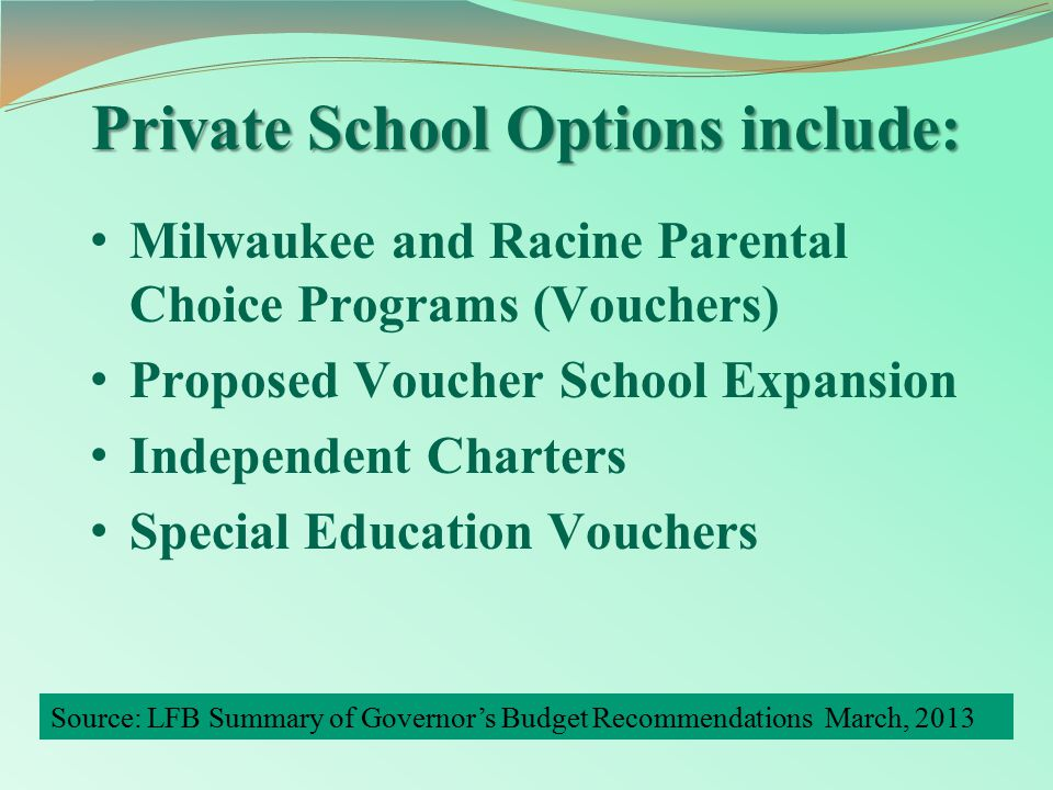 Private School Options include: Milwaukee and Racine Parental Choice Programs (Vouchers) Proposed Voucher School Expansion Independent Charters Special Education Vouchers Source: LFB Summary of Governor's Budget Recommendations March, 2013