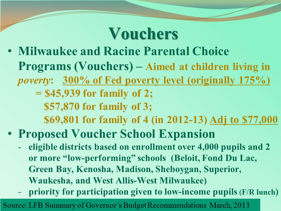 Vouchers Milwaukee and Racine Parental Choice Programs (Vouchers) – Aimed at children living in poverty: 300% of Fed poverty level (originally 175%) = $45,939 for family of 2; $57,870 for family of 3; $69,801 for family of 4 (in 2012-13) Adj to $77,000 Proposed Voucher School Expansion -eligible districts based on enrollment over 4,000 pupils and 2 or more low-performing schools (Beloit, Fond Du Lac, Green Bay, Kenosha, Madison, Sheboygan, Superior, Waukesha, and West Allis-West Milwaukee) -priority for participation given to low-income pupils (F/R lunch ) Source: LFB Summary of Governor's Budget Recommendations March, 2013