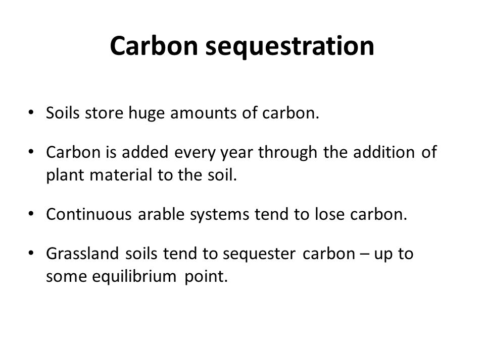 Carbon sequestration Soils store huge amounts of carbon. Carbon is added every year through the addition of plant material to the soil. Continuous ara