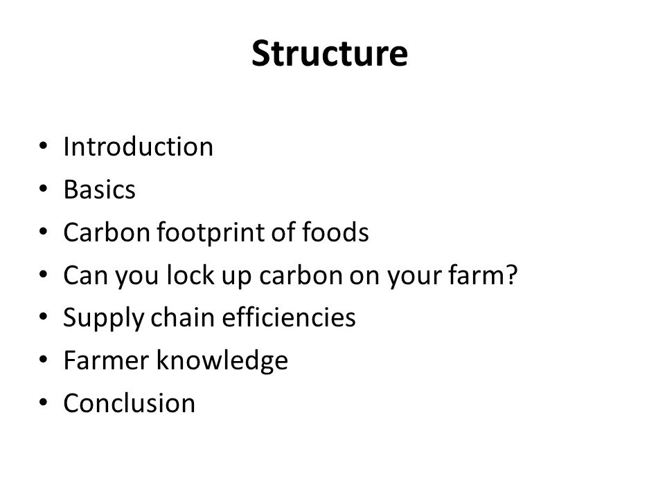 Structure Introduction Basics Carbon footprint of foods Can you lock up carbon on your farm? Supply chain efficiencies Farmer knowledge Conclusion