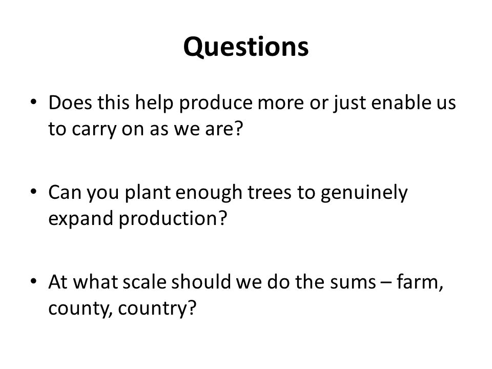 Questions Does this help produce more or just enable us to carry on as we are? Can you plant enough trees to genuinely expand production? At what scal