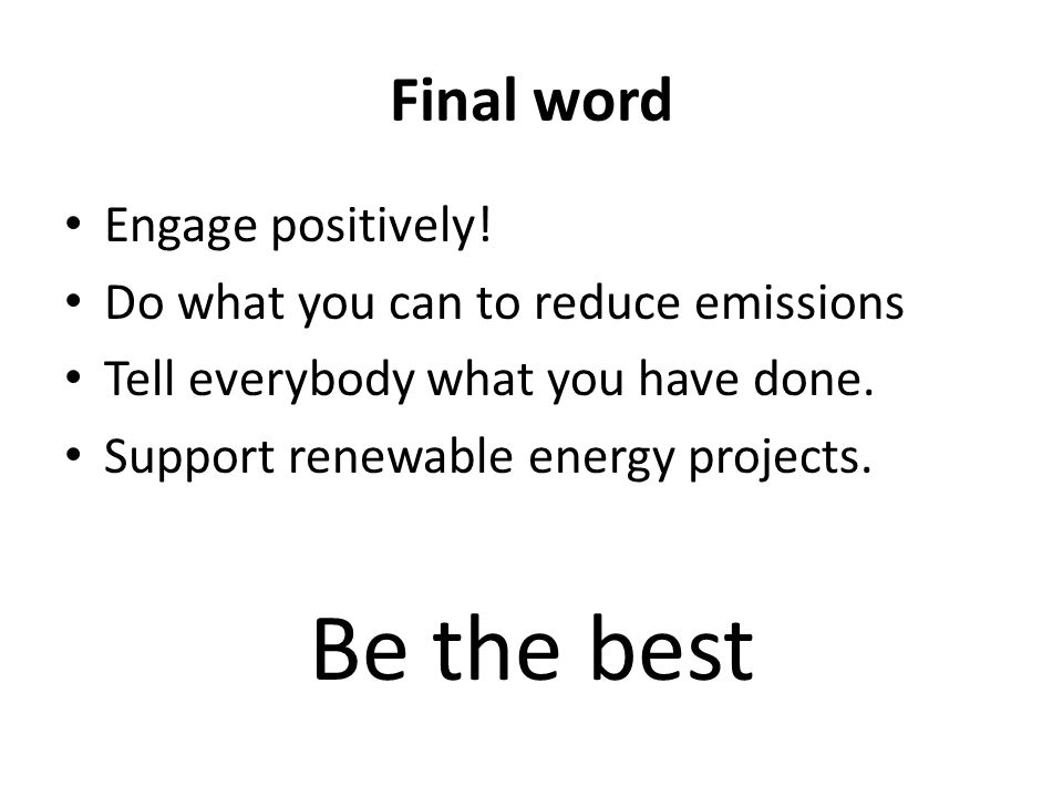 Final word Engage positively! Do what you can to reduce emissions Tell everybody what you have done. Support renewable energy projects. Be the best
