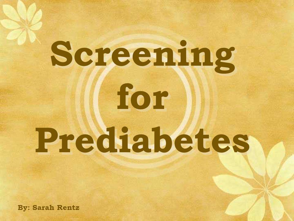 Screening for Prediabetes By: Sarah Rentz