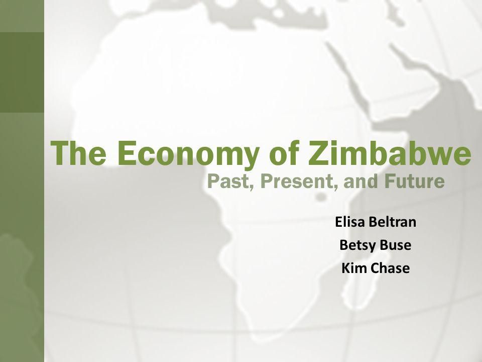 The Economy of Zimbabwe Past, Present, and Future Elisa Beltran Betsy Buse Kim Chase