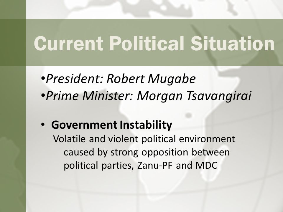 Current Political Situation President: Robert Mugabe Prime Minister: Morgan Tsavangirai Government Instability Volatile and violent political environment caused by strong opposition between political parties, Zanu-PF and MDC