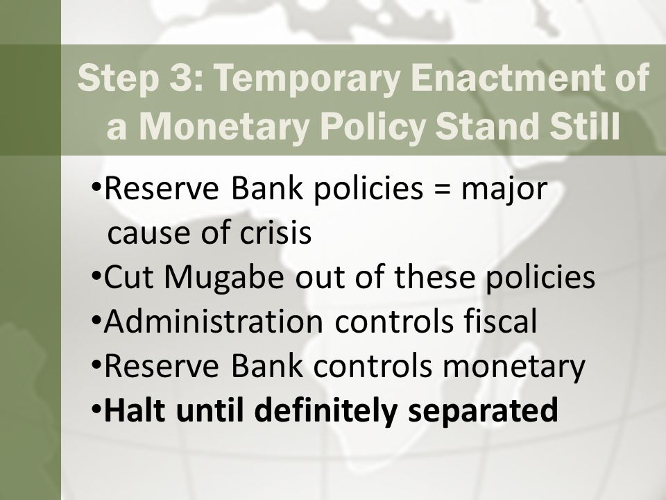 Step 3: Temporary Enactment of a Monetary Policy Stand Still Reserve Bank policies = major cause of crisis Cut Mugabe out of these policies Administration controls fiscal Reserve Bank controls monetary Halt until definitely separated