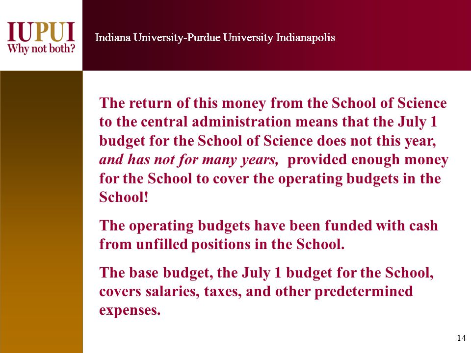 14 Indiana University-Purdue University Indianapolis 14 Indiana University-Purdue University Indianapolis The return of this money from the School of Science to the central administration means that the July 1 budget for the School of Science does not this year, and has not for many years, provided enough money for the School to cover the operating budgets in the School.