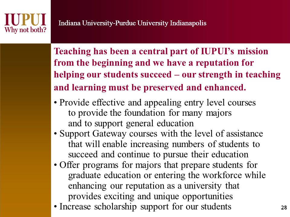 28 Indiana University-Purdue University Indianapolis 28 Indiana University-Purdue University Indianapolis Teaching has been a central part of IUPUI's mission from the beginning and we have a reputation for helping our students succeed – our strength in teaching and learning must be preserved and enhanced.