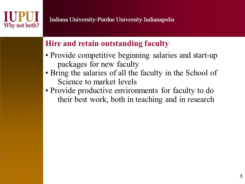 4 Indiana University-Purdue University Indianapolis 4 Build vigorous graduate programs leading to the PhD in each of our seven departments –– we know that graduate students form a vital piece of the research effort in Science.