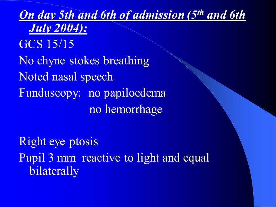 On day 5th and 6th of admission (5 th and 6th July 2004): GCS 15/15 No chyne stokes breathing Noted nasal speech Funduscopy: no papiloedema no hemorrhage Right eye ptosis Pupil 3 mm reactive to light and equal bilaterally