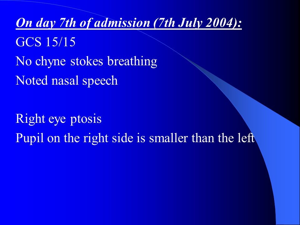 On day 7th of admission (7th July 2004): GCS 15/15 No chyne stokes breathing Noted nasal speech Right eye ptosis Pupil on the right side is smaller th