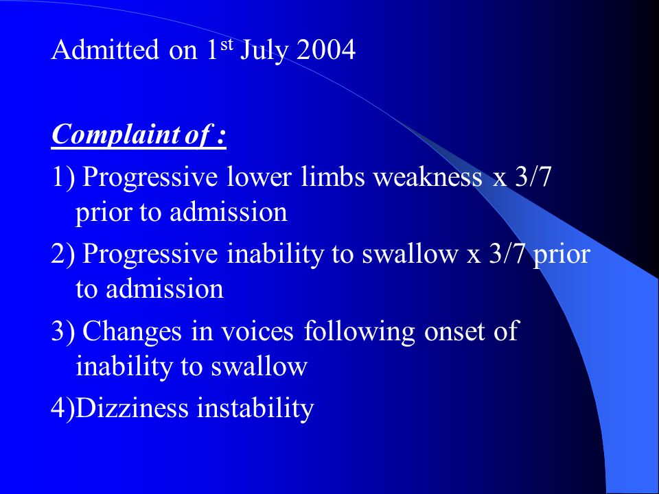 Admitted on 1 st July 2004 Complaint of : 1) Progressive lower limbs weakness x 3/7 prior to admission 2) Progressive inability to swallow x 3/7 prior to admission 3) Changes in voices following onset of inability to swallow 4)Dizziness instability