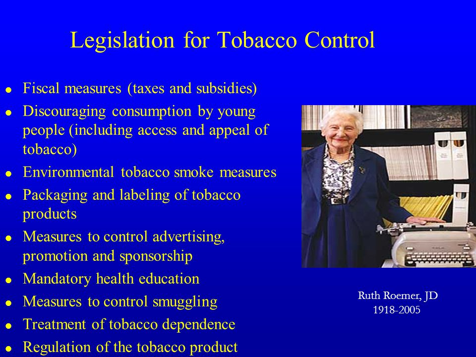 Legislation for Tobacco Control l Fiscal measures (taxes and subsidies) l Discouraging consumption by young people (including access and appeal of tobacco) l Environmental tobacco smoke measures l Packaging and labeling of tobacco products l Measures to control advertising, promotion and sponsorship l Mandatory health education l Measures to control smuggling l Treatment of tobacco dependence l Regulation of the tobacco product Ruth Roemer, JD 1918-2005