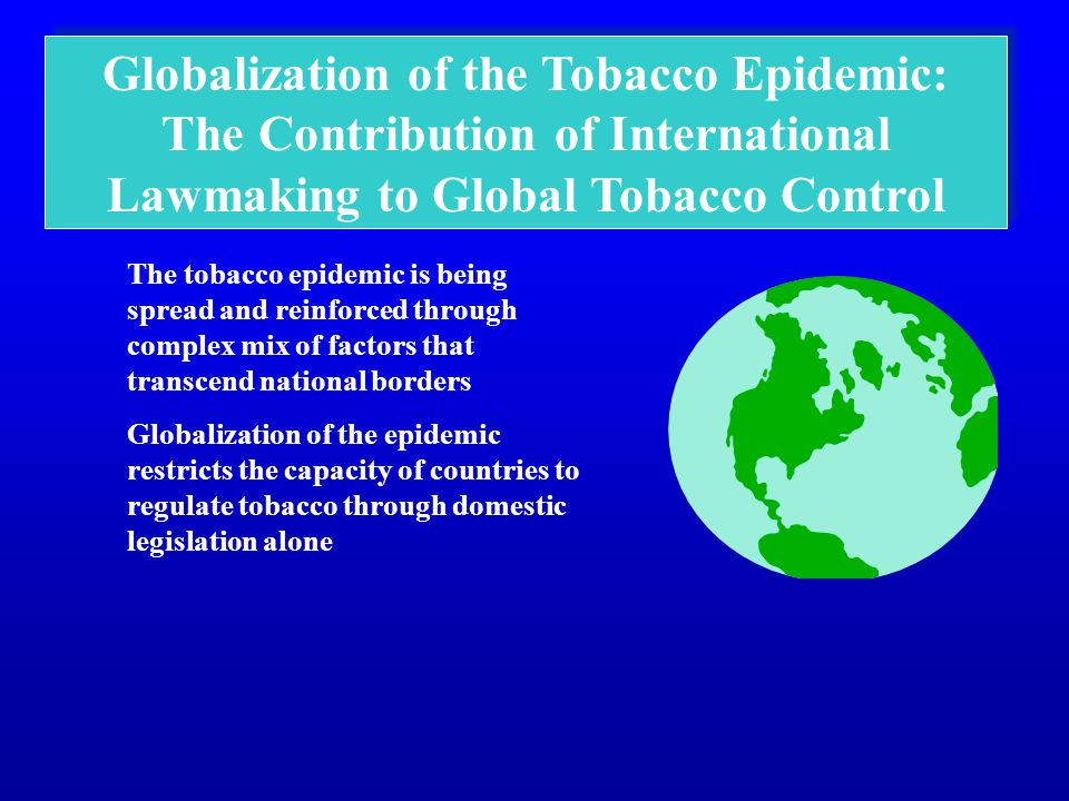 Globalization of the Tobacco Epidemic: The Contribution of International Lawmaking to Global Tobacco Control The tobacco epidemic is being spread and reinforced through complex mix of factors that transcend national borders Globalization of the epidemic restricts the capacity of countries to regulate tobacco through domestic legislation alone