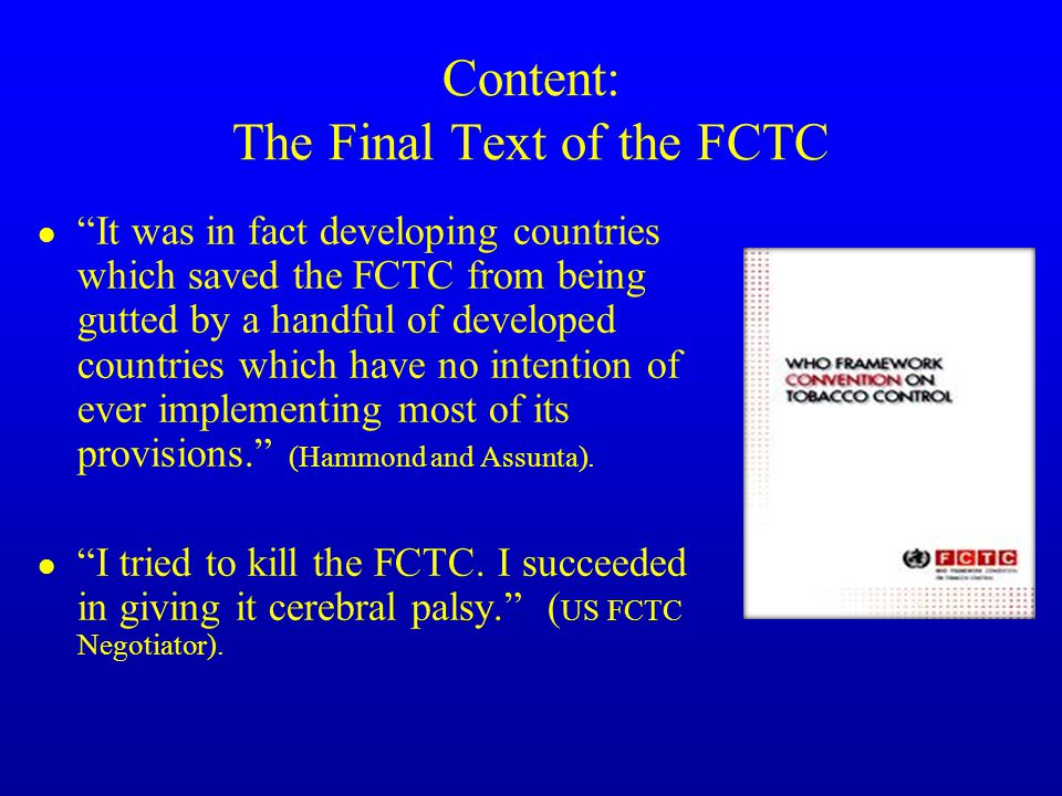 Content: The Final Text of the FCTC l It was in fact developing countries which saved the FCTC from being gutted by a handful of developed countries which have no intention of ever implementing most of its provisions. (Hammond and Assunta).