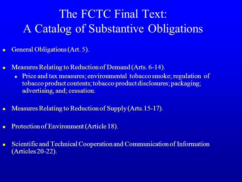 The FCTC Final Text: A Catalog of Substantive Obligations l General Obligations (Art. 5). l Measures Relating to Reduction of Demand (Arts. 6-14). l P