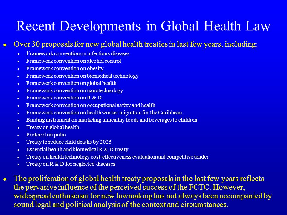 Recent Developments in Global Health Law l Over 30 proposals for new global health treaties in last few years, including: l F ramework convention on infectious diseases l Framework convention on alcohol control l Framework convention on obesity l Framework convention on biomedical technology l Framework convention on global health l Framework convention on nanotechnology l Framework convention on R & D l Framework convention on occupational safety and health l Framework convention on health worker migration for the Caribbean l Binding instrument on marketing unhealthy foods and beverages to children l Treaty on global health l Protocol on polio l Treaty to reduce child deaths by 2025 l Essential health and biomedical R & D treaty l Treaty on health technology cost-effectiveness evaluation and competitive tender l Treaty on R & D for neglected diseases l The proliferation of global health treaty proposals in the last few years reflects the pervasive influence of the perceived success of the FCTC.