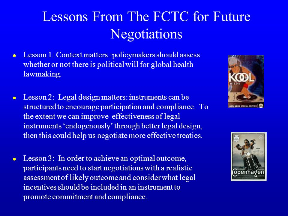 Lessons From The FCTC for Future Negotiations l Lesson 1: Context matters.:policymakers should assess whether or not there is political will for global health lawmaking.