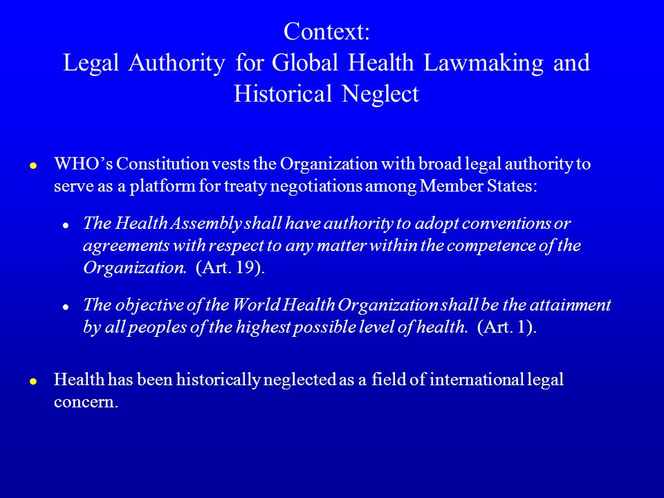 Context: Legal Authority for Global Health Lawmaking and Historical Neglect l WHO's Constitution vests the Organization with broad legal authority to serve as a platform for treaty negotiations among Member States: l The Health Assembly shall have authority to adopt conventions or agreements with respect to any matter within the competence of the Organization.