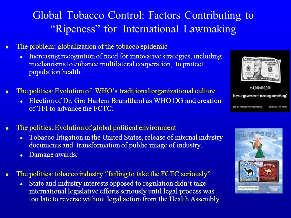 Global Tobacco Control: Factors Contributing to Ripeness for International Lawmaking l The problem: globalization of the tobacco epidemic l Increasing recognition of need for innovative strategies, including mechanisms to enhance multilateral cooperation, to protect population health.