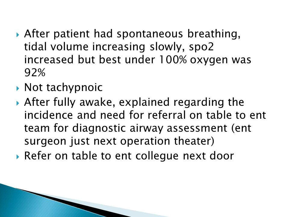  After patient had spontaneous breathing, tidal volume increasing slowly, spo2 increased but best under 100% oxygen was 92%  Not tachypnoic  After fully awake, explained regarding the incidence and need for referral on table to ent team for diagnostic airway assessment (ent surgeon just next operation theater)  Refer on table to ent collegue next door