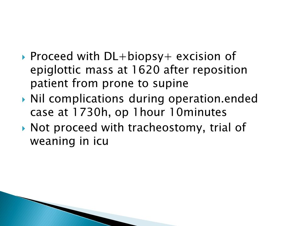  Proceed with DL+biopsy+ excision of epiglottic mass at 1620 after reposition patient from prone to supine  Nil complications during operation.ended case at 1730h, op 1hour 10minutes  Not proceed with tracheostomy, trial of weaning in icu
