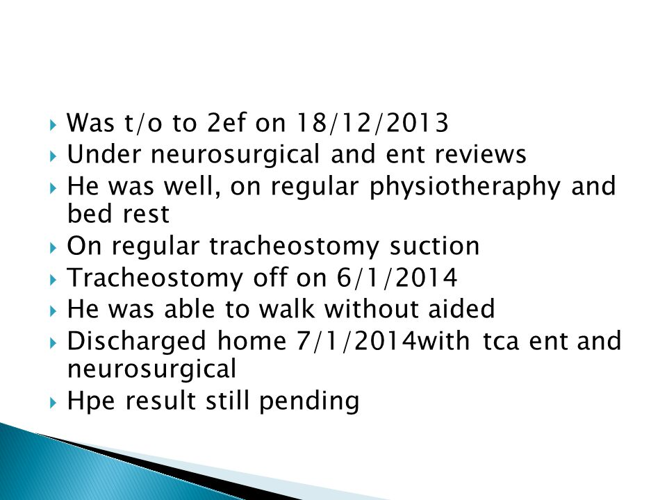  Was t/o to 2ef on 18/12/2013  Under neurosurgical and ent reviews  He was well, on regular physiotheraphy and bed rest  On regular tracheostomy suction  Tracheostomy off on 6/1/2014  He was able to walk without aided  Discharged home 7/1/2014with tca ent and neurosurgical  Hpe result still pending