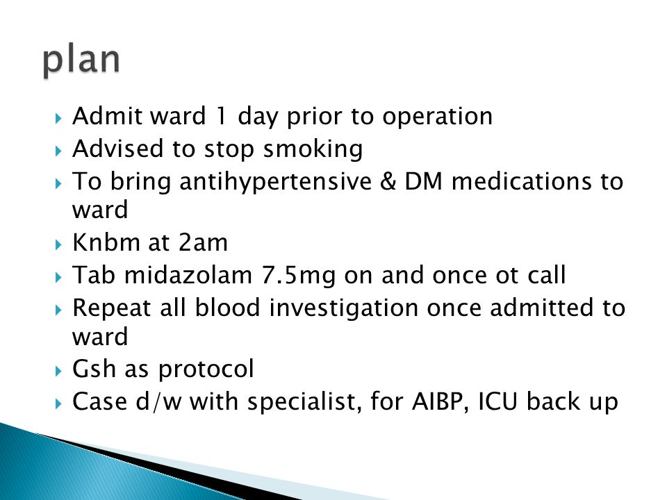  Admit ward 1 day prior to operation  Advised to stop smoking  To bring antihypertensive & DM medications to ward  Knbm at 2am  Tab midazolam 7.5mg on and once ot call  Repeat all blood investigation once admitted to ward  Gsh as protocol  Case d/w with specialist, for AIBP, ICU back up