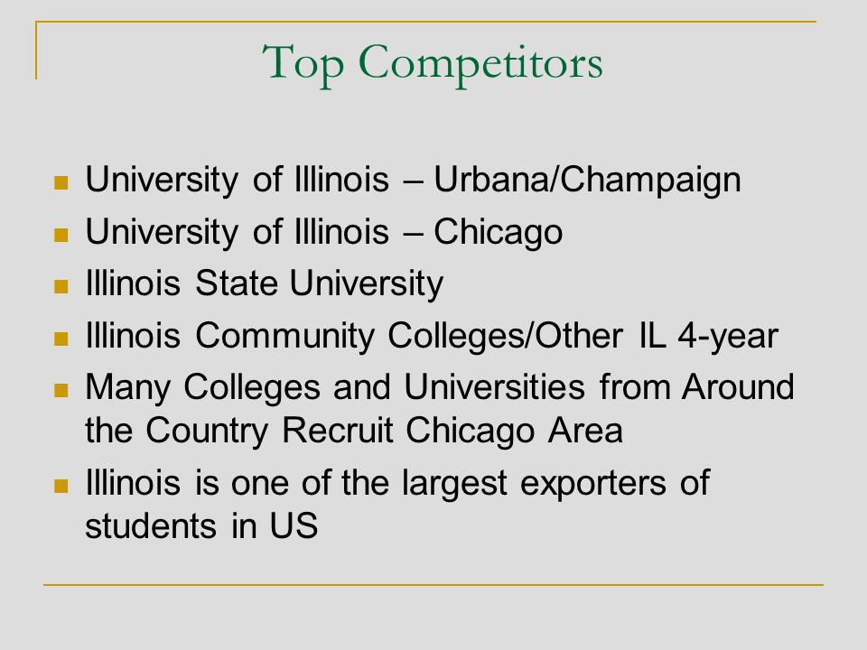 Top Competitors University of Illinois – Urbana/Champaign University of Illinois – Chicago Illinois State University Illinois Community Colleges/Other IL 4-year Many Colleges and Universities from Around the Country Recruit Chicago Area Illinois is one of the largest exporters of students in US