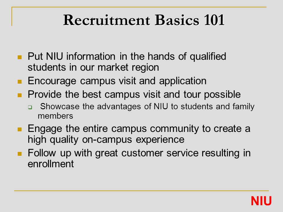 Recruitment Basics 101 Put NIU information in the hands of qualified students in our market region Encourage campus visit and application Provide the best campus visit and tour possible  Showcase the advantages of NIU to students and family members Engage the entire campus community to create a high quality on-campus experience Follow up with great customer service resulting in enrollment NIU