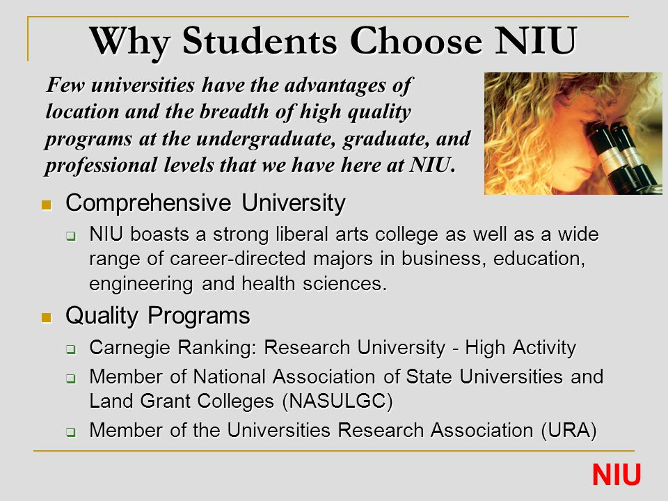 Why Students Choose NIU Comprehensive University Comprehensive University  NIU boasts a strong liberal arts college as well as a wide range of career-directed majors in business, education, engineering and health sciences.