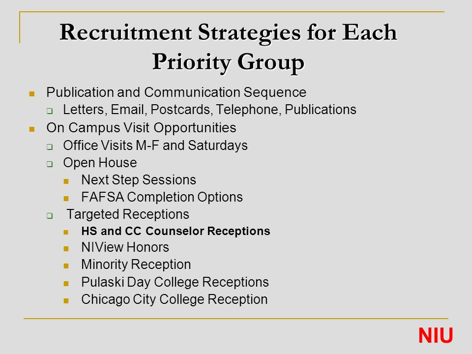 Recruitment Strategies for Each Priority Group Publication and Communication Sequence  Letters, Email, Postcards, Telephone, Publications On Campus Visit Opportunities  Office Visits M-F and Saturdays  Open House Next Step Sessions FAFSA Completion Options  Targeted Receptions HS and CC Counselor Receptions NIView Honors Minority Reception Pulaski Day College Receptions Chicago City College Reception NIU