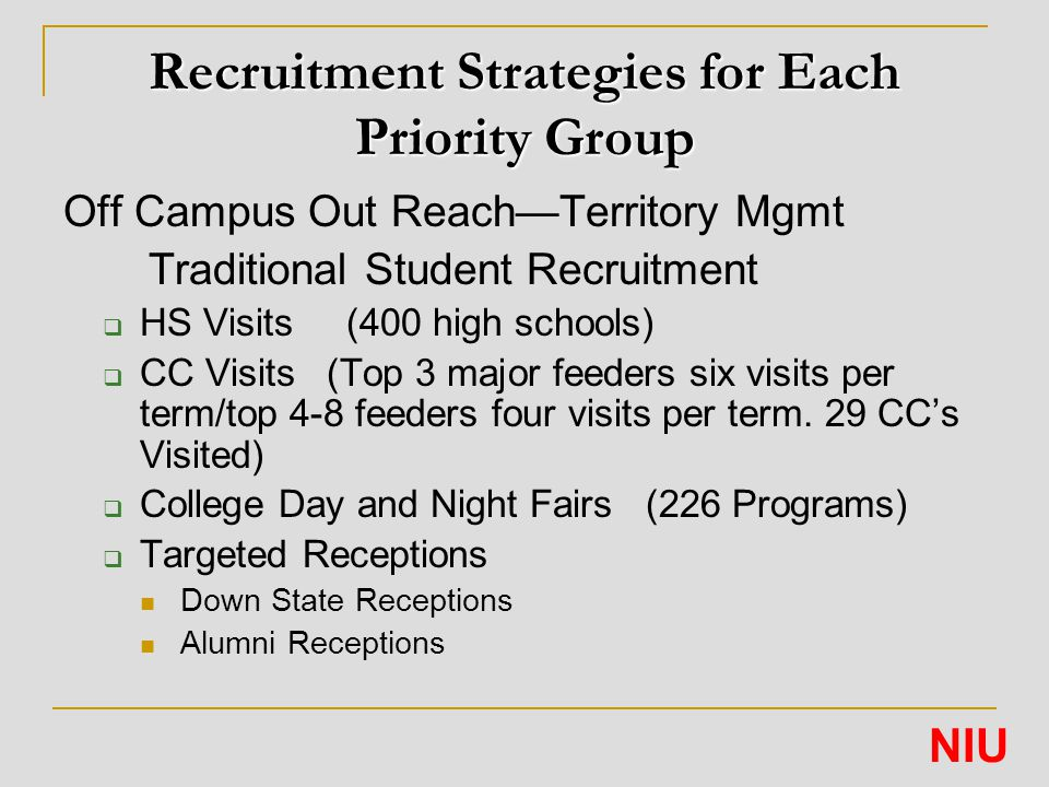 Recruitment Strategies for Each Priority Group Off Campus Out Reach—Territory Mgmt Traditional Student Recruitment  HS Visits (400 high schools)  CC Visits (Top 3 major feeders six visits per term/top 4-8 feeders four visits per term.