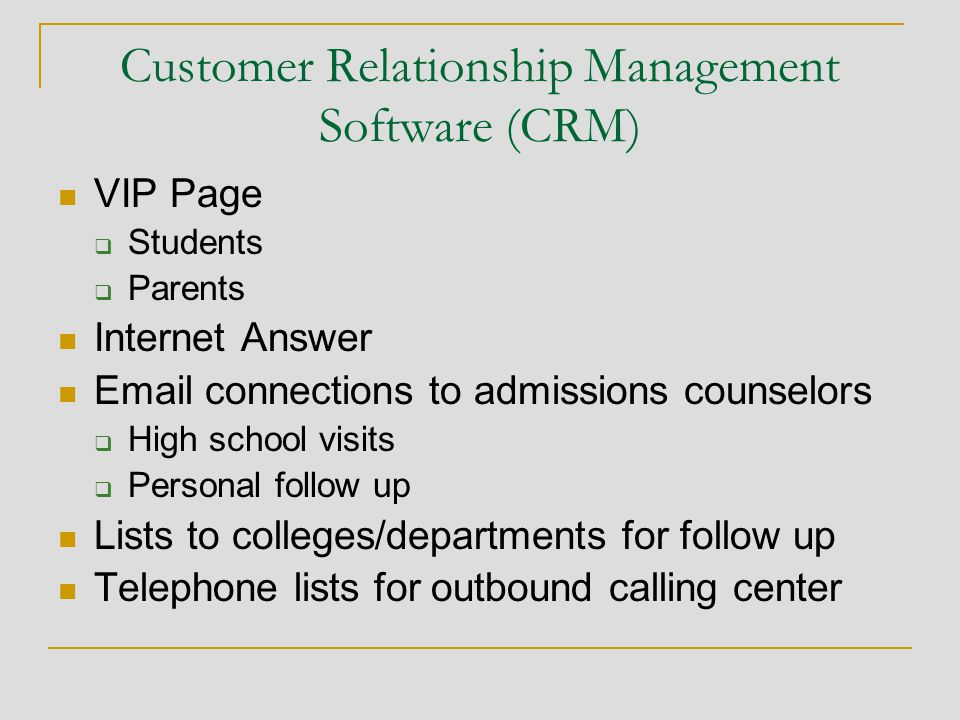 Customer Relationship Management Software (CRM) VIP Page  Students  Parents Internet Answer Email connections to admissions counselors  High school visits  Personal follow up Lists to colleges/departments for follow up Telephone lists for outbound calling center