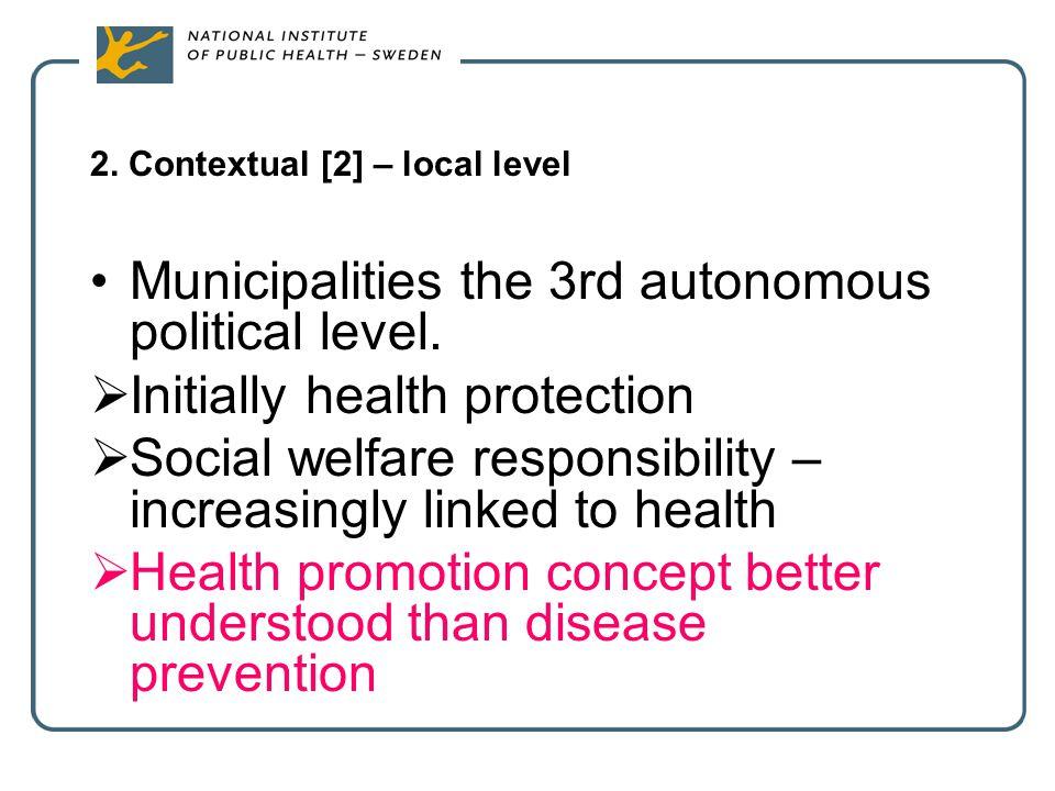2. Contextual [2] – local level Municipalities the 3rd autonomous political level.  Initially health protection  Social welfare responsibility – inc