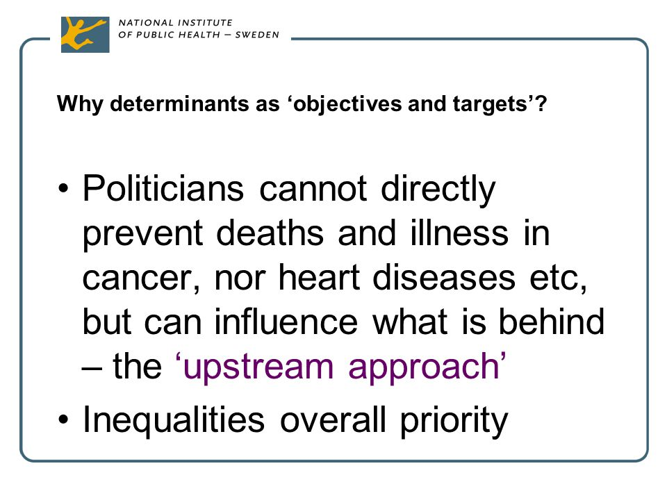 Why determinants as 'objectives and targets'? Politicians cannot directly prevent deaths and illness in cancer, nor heart diseases etc, but can influe