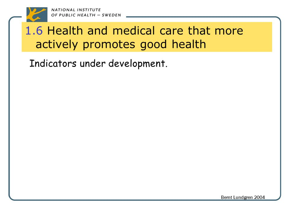 1.6 Health and medical care that more actively promotes good health Indicators under development. Bernt Lundgren 2004