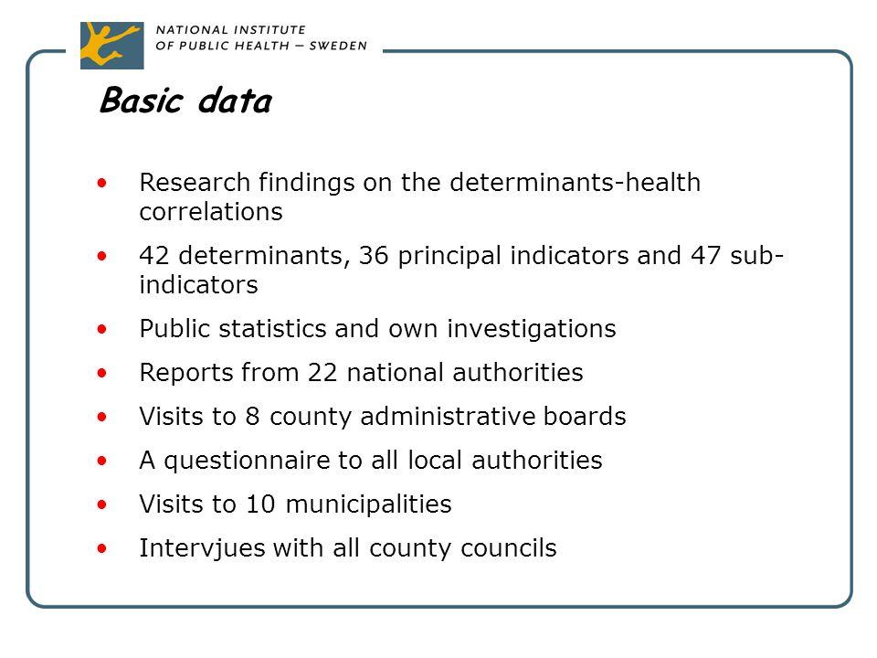 Basic data Research findings on the determinants-health correlations 42 determinants, 36 principal indicators and 47 sub- indicators Public statistics