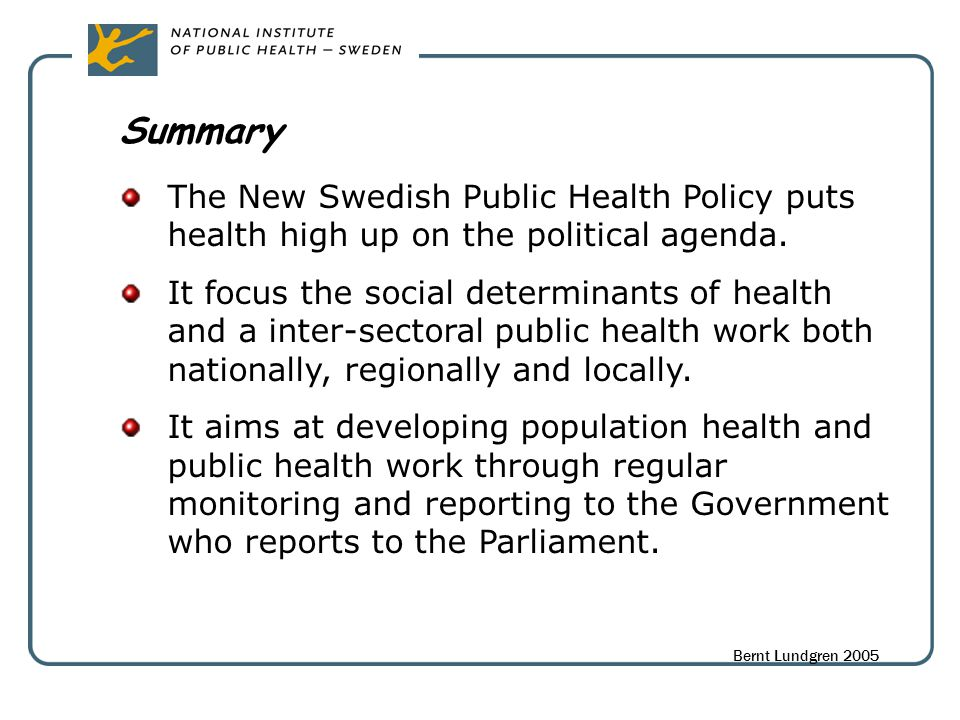 Summary The New Swedish Public Health Policy puts health high up on the political agenda. It focus the social determinants of health and a inter-secto