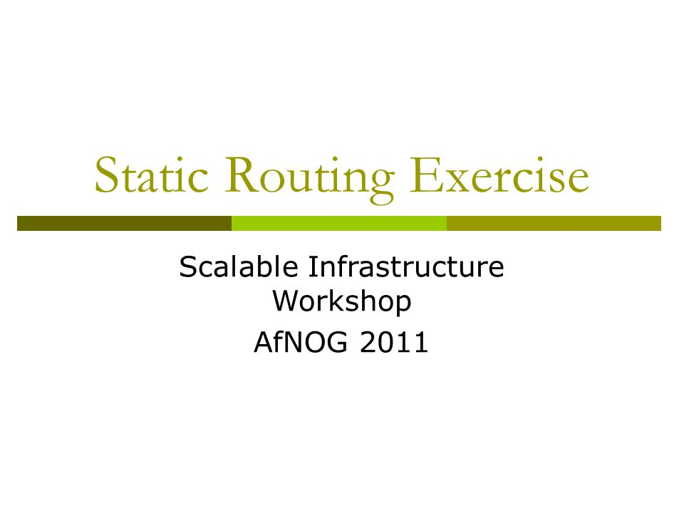 Static Routing Exercise Scalable Infrastructure Workshop AfNOG 2011