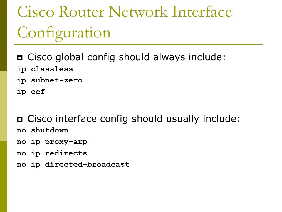 Cisco Router Network Interface Configuration  Cisco global config should always include: ip classless ip subnet-zero ip cef  Cisco interface config should usually include: no shutdown no ip proxy-arp no ip redirects no ip directed-broadcast