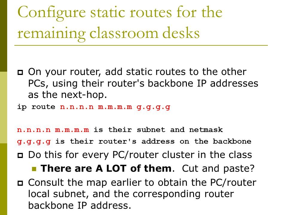 Configure static routes for the remaining classroom desks  On your router, add static routes to the other PCs, using their router s backbone IP addresses as the next-hop.