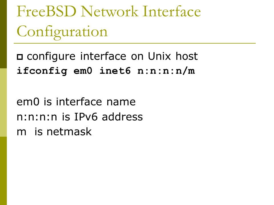 FreeBSD Network Interface Configuration  configure interface on Unix host ifconfig em0 inet6 n:n:n:n/m em0 is interface name n:n:n:n is IPv6 address m is netmask