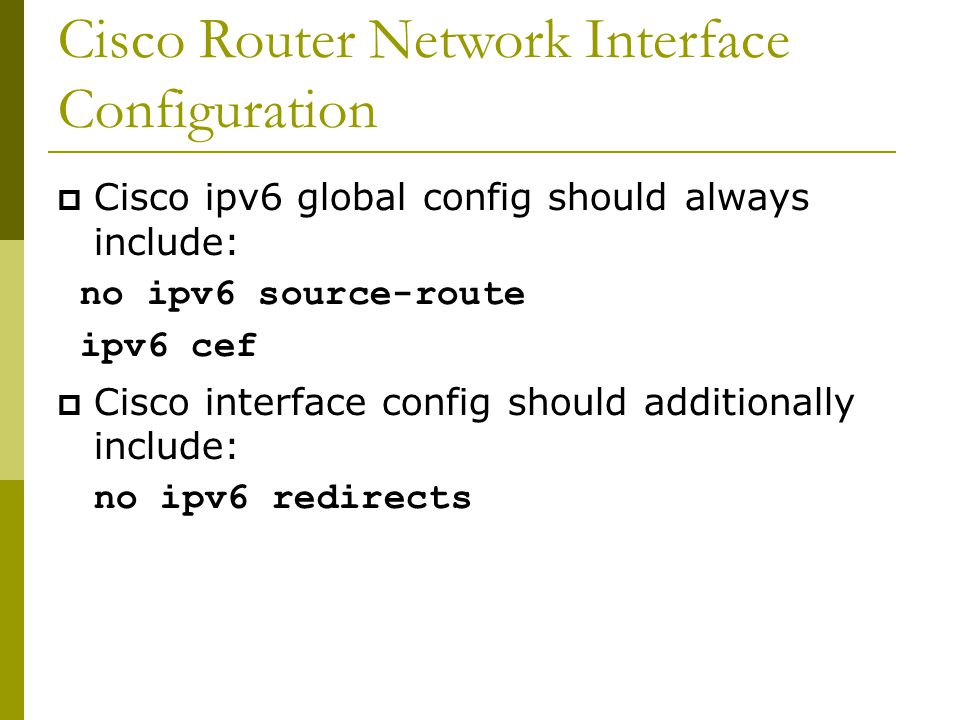 Cisco Router Network Interface Configuration  Cisco ipv6 global config should always include: no ipv6 source-route ipv6 cef  Cisco interface config should additionally include: no ipv6 redirects