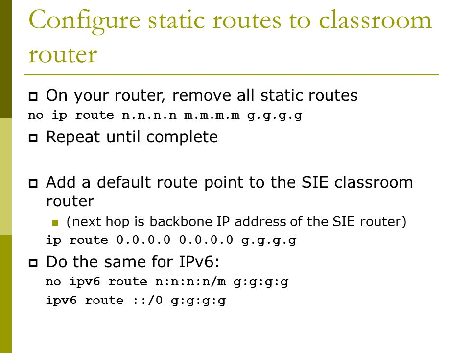 Configure static routes to classroom router  On your router, remove all static routes no ip route n.n.n.n m.m.m.m g.g.g.g  Repeat until complete  Add a default route point to the SIE classroom router (next hop is backbone IP address of the SIE router) ip route 0.0.0.0 0.0.0.0 g.g.g.g  Do the same for IPv6: no ipv6 route n:n:n:n/m g:g:g:g ipv6 route ::/0 g:g:g:g