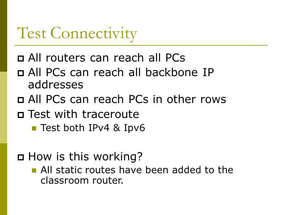 Test Connectivity  All routers can reach all PCs  All PCs can reach all backbone IP addresses  All PCs can reach PCs in other rows  Test with traceroute Test both IPv4 & Ipv6  How is this working.